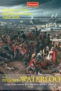 TRES MUJERES EN WATERLOO : LA CARA MENOS CONOCIDA DE LA BATALLA QUE DECIDIÓ EL DESTINO DE EUROP