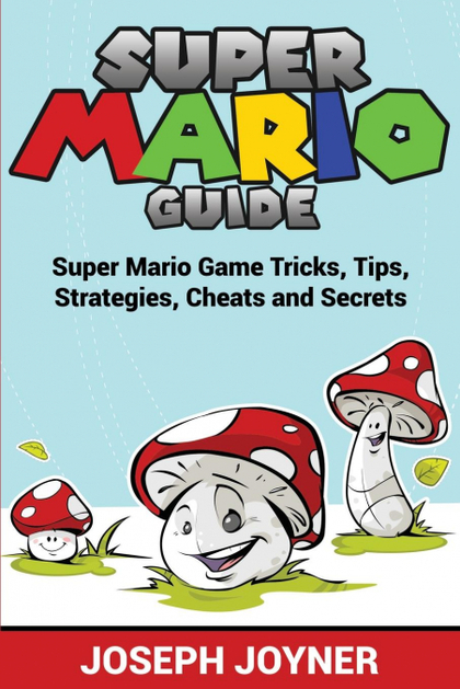 SUPER MARIO GUIDE. SUPER MARIO GAME TRICKS, TIPS, STRATEGIES, CHEATS AND SECRETS