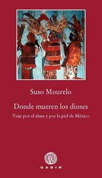 DONDE MUEREN LOS DIOSES : VIAJE POR EL ALMA Y POR LA PIEL DE MÉXICO