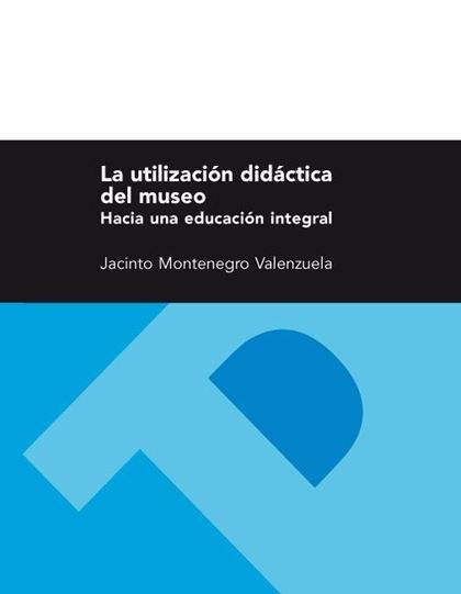 LA UTILIZACIÓN DIDÁCTICA DEL MUSEO : HACIA UNA EDUCACIÓN INTEGRAL