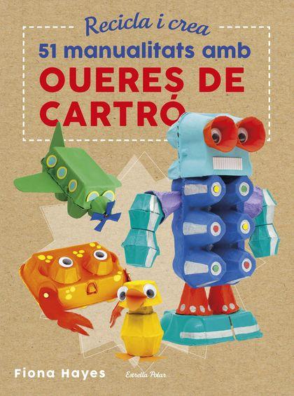 RECICLA I CREA. 51 MANUALITATS AMB OUERES DE CARTRÓ.
