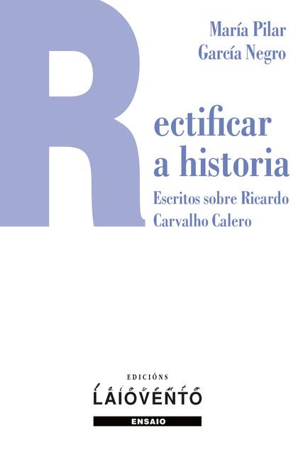RECTIFICAR A HISTORIA. ESCRITOS SOBRE RICARDO CARVLHO CALERO