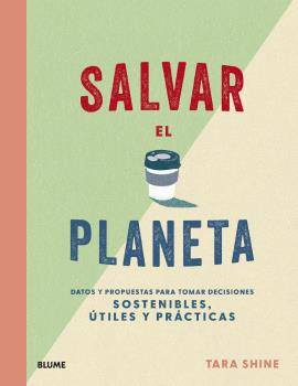 SALVAR EL PLANETA. DATOS Y PROPUESTAS PARA TOMAR DECISIONES SOSTENIBLES, ÚTILES Y PRÁCTICAS