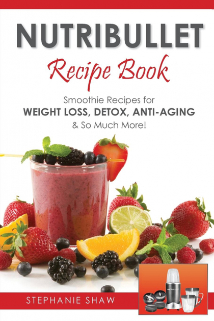 NUTRIBULLET RECIPE BOOK. SMOOTHIE RECIPES FOR WEIGHT-LOSS, DETOX, ANTI-AGING & SO MUCH MORE!