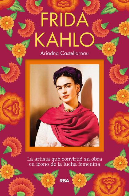 FRIDA KAHLO. LA ARTISTA QUE CONVIRTIÓ SU OBRA EN ICONO DE LA LUCHA FEMENINA