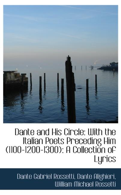Dante and His Circle: With the Italian Poets Preceding Him (1100-1200-1300): A Collection of Ly