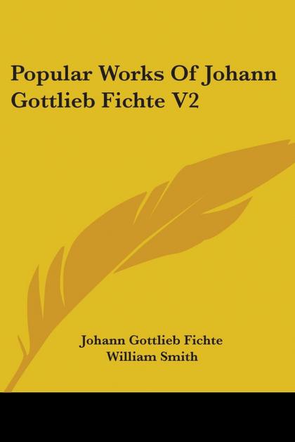 POPULAR WORKS OF JOHANN GOTTLIEB FICHTE V2