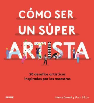 CÓMO SER UN SÚPER ARTISTA. 20 DESAFÍOS ARTÍSTICOS INSPIRADOS POR LOS MAESTROS