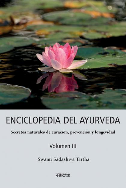 ENCICLOPEDIA DEL AYURVEDA - VOLUMEN III. SECRETOS NATURALES DE CURACIÓN, PREVENCIÓN Y LONGEVIDA