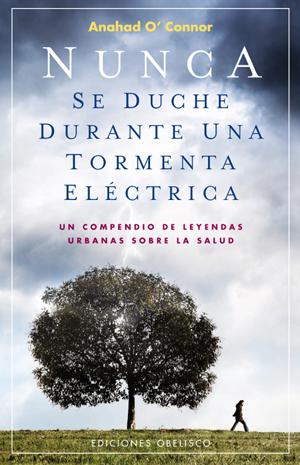NUNCA SE DUCHE DURANTE UNA TORMENTA ELÉCTRICA : UN COMPENDIO DE LEYENDAS URBANAS SOBRE LA SALUD