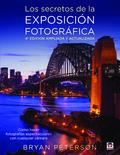 LOS SECRETOS DE LA EXPOSICIÓN FOTOGRÁFICA. 4ª EDICION AMPLIADA Y ACTUALIZADA. CÓMO HACER FOTOGR