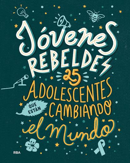 JÓVENES REBELDES. 25 ADOLESCENTES QUE ESTÁN CAMBIANDO EL MUNDO.