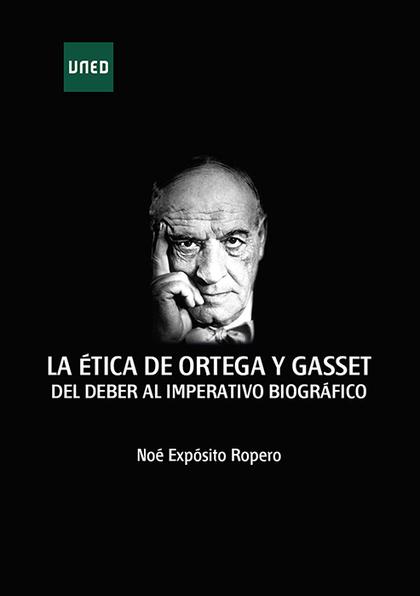 LA ÉTICA DE ORTEGA Y GASSET. DEL DEBER AL IMPERATIVO BIOGRÁFICO