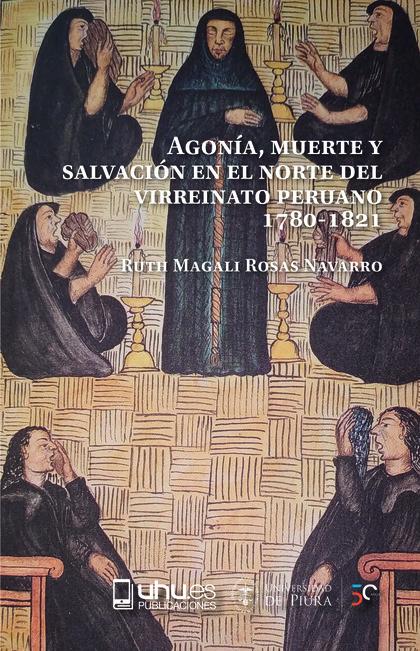 AGONIA, MUERTE Y SALVACION EN EL NORTE DEL VIRREINATO PERUANO. 1780-1821.