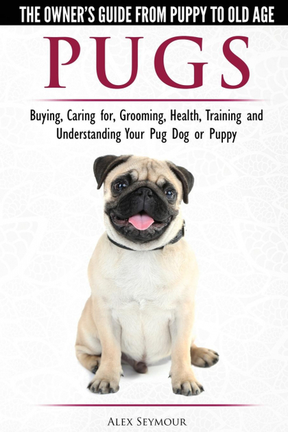 PUGS - THE OWNER´S GUIDE FROM PUPPY TO OLD AGE - CHOOSING, CARING FOR, GROOMING,.