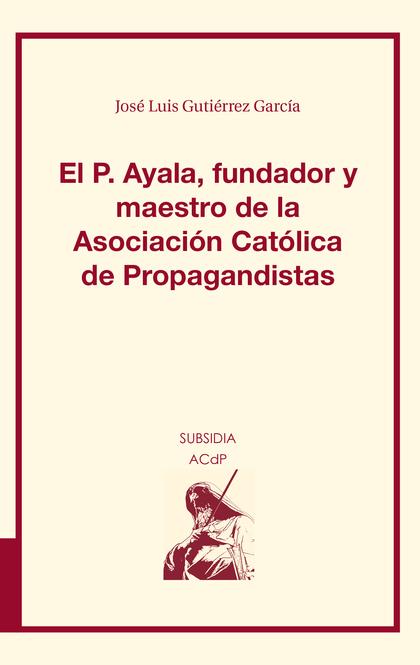 EL P. AYALA, FUNDADOR Y MAESTRO DE LA ASOCIACIÓN CATÓLICA DE PROPAGANDISTAS.