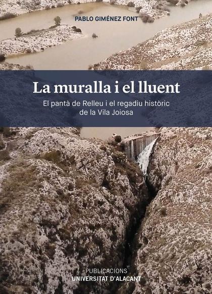 LA MURALLA I EL LLUENT. EL PANTÀ DE RELLEU I EL REGADIU HISTÒRIC DE LA VILA JOIOSA