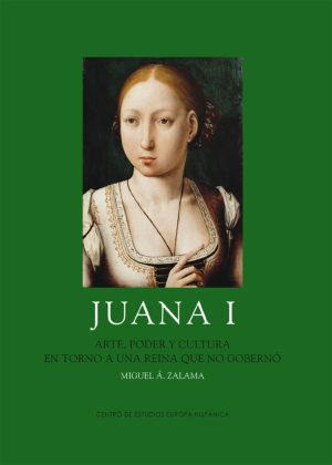 JUANA I : ARTE, PODER Y CULTURA EN TORNO A UNA REINA QUE NO GOBERNÓ