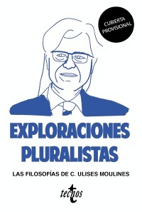 EXPLORACIONES PLURALISTAS: LAS FILOSOFÍAS DE C. ULISES MOULINES.