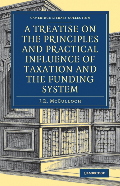 A TREATISE ON THE PRINCIPLES AND PRACTICAL INFLUENCE OF TAXATION AND THE FUNDING