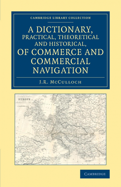 A DICTIONARY, PRACTICAL, THEORETICAL AND HISTORICAL, OF COMMERCE AND COMMERCIAL