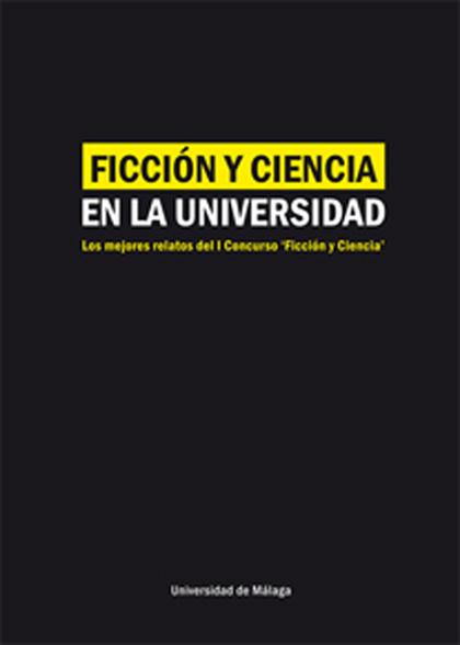 FICCIÓN Y CIENCIA EN LA UNIVERSIDAD : LOS MEJORES RELATOS CORTOS DEL I CONCURSO ´FICCIÓN Y CIEN