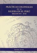 PRÁCTICAS COLONIALES DE LA IGLESIA EN EL PERÚ. SIGLOS XVI Y XVII