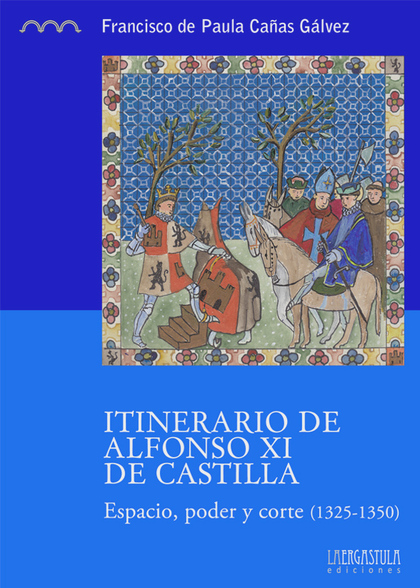 ITINERARIO DE ALFONSO XI DE CASTILLA : ESPACIO, PODER Y CORTE, 1325-1350