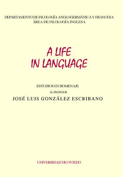 A LIFE IN LANGUAGE : ESTUDIOS EN HOMENAJE AL PROFESOR JOSÉ LUIS GONZÁLEZ ESCRIBANO