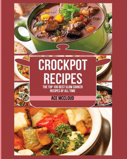 CROCKPOT RECIPES. THE TOP 100 BEST SLOW COOKER RECIPES OF ALL TIME