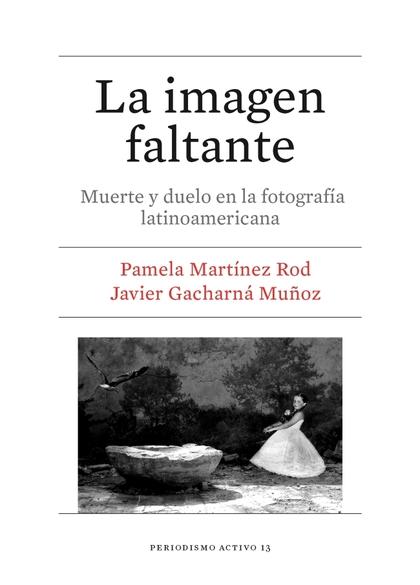 LA IMAGEN FALTANTE. MUERTE Y DUELO EN LA FOTOGRAFÍA LATINOAMERICANA