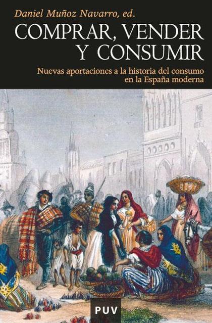 COMPRAR, VENDER Y CONSUMIR : NUEVAS APORTACIONES A LA HISTORIA DEL CONSUMO EN LA ESPAÑA MODERNA