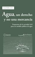 AGUA, UN DERECHO Y NO UNA MERCANCÍA : PROPUESTAS DE LA SOCIEDAD CIVIL PARA UN MODELO PÚBLICO DE