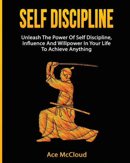 SELF DISCIPLINE. UNLEASH THE POWER OF SELF DISCIPLINE, INFLUENCE AND WILLPOWER IN YOUR LIFE TO