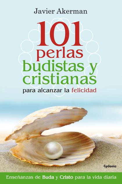 101 PERLAS BUDISTAS Y CRISTIANAS PARA ALCANZAR LA FELICIDAD. ENSEÑANZAS DE BUDA Y CRISTO PARA L
