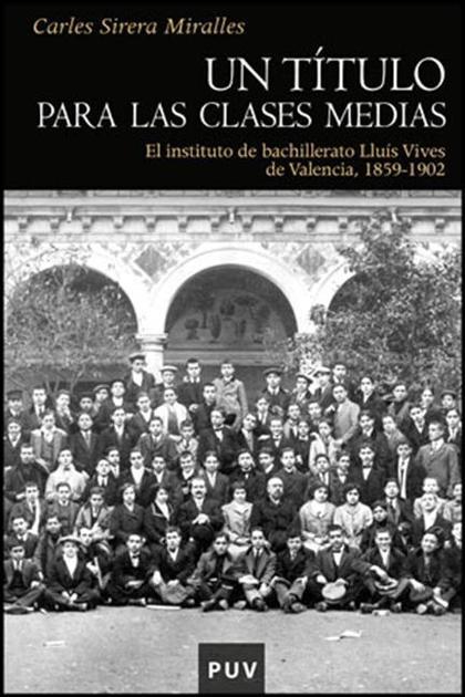 UN TÍTULO PARA LAS CLASES MEDIAS : EL INSTITUTO DE BACHILLERATO LLUÍS VIVES DE VALENCIA, 1859-1