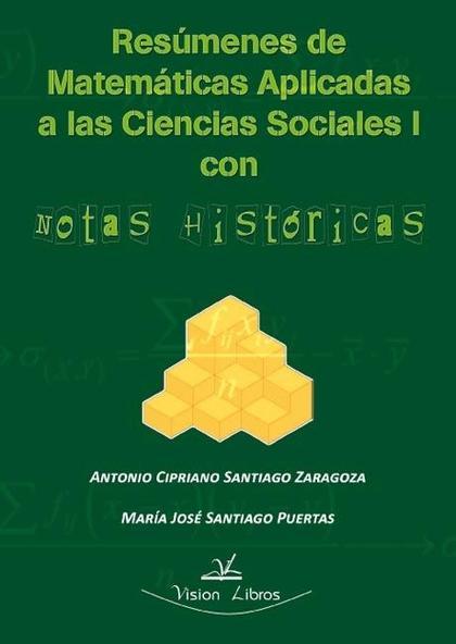 RESÚMENES DE MATEMÁTICAS APLICADAS A LAS CIENCIAS SOCIALES I : CON NOTAS HISTÓRICAS