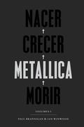 NACER · CRECER · METALLICA · MORIR. LA MEJOR Y MÁS APASIONANTE BIOGRAFÍA DE METALLICA.