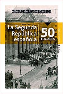 LA SEGUNDA REPÚBLICA ESPAÑOLA EN 50 LUGARES