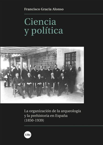 CIENCIA Y POLÍTICA. LA ORGANIZACIÓN DE LA ARQUEOLOGÍA Y LA PREHISTORIA EN ESPAÑA (1850-1939)