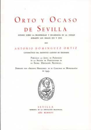 ORTO Y OCASO DE SEVILLA : ESTUDIO SOBRE LA PROSPERIDAD Y DECADENCIA DE LA CIUDAD DURANTE LOS SI