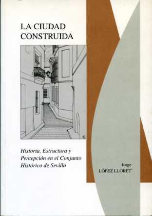 LA CIUDAD CONSTRUIDA: HISTORIA, ESTRUCTURA Y PERCEPCIÓN EN EL CONJUNTO HISTÓRICO DE SEVILLA