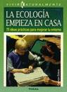 LA ECOLOGIA EMPIEZA EN CASA 75 IDEAS PRACTICAS PARA MEJORAR ENTORNO