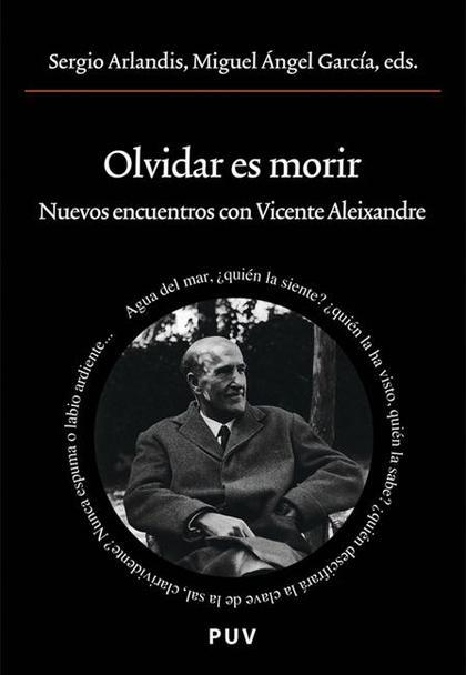 OLVIDAR ES MORIR : NUEVOS ENCUENTROS CON VICENTE ALEIXANDRE