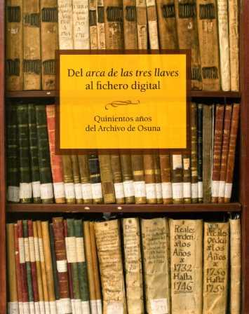 DEL ARCA DE LAS TRES LLAVES AL FICHERO DIGITAL : QUINIENTOS AÑOS DEL ARCHIVO DE OSUNA