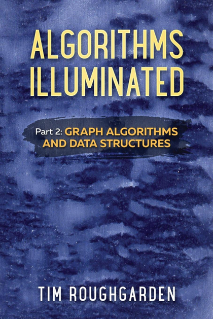 ALGORITHMS ILLUMINATED (PART 2). GRAPH ALGORITHMS AND DATA STRUCTURES