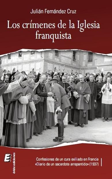 LOS CRÍMENES DE LA IGLESIA FRANQUISTA : CONFESIONES DE UN CURA EXILIADO EN FRANCIA