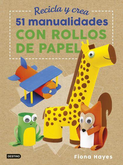 RECICLA Y CREA. 51 MANUALIDADES CON ROLLOS DE PAPEL.
