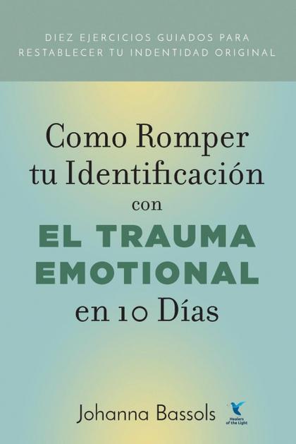 COMO ROMPER TU IDENTIFICACION CON EL TRAUMA EMOCIONAL EN 10 DIAS