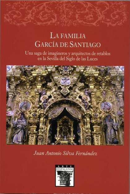 LA FAMILIA GARCÍA DE SANTIAQO : UNA SAGA DE IMÁGINEROS Y ARQUITECTOS DE RETABLOS EN LA SEVILLA